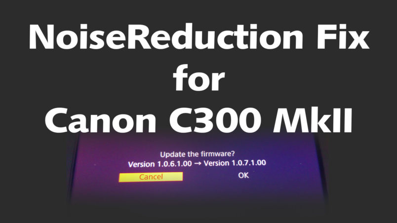 Canon C300 Mk II Firmware Update v1.0.7.1.00 Noise Reduction fix